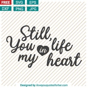 Still, You Life in My Heart Free SVG Cut Files Download for Crafter!