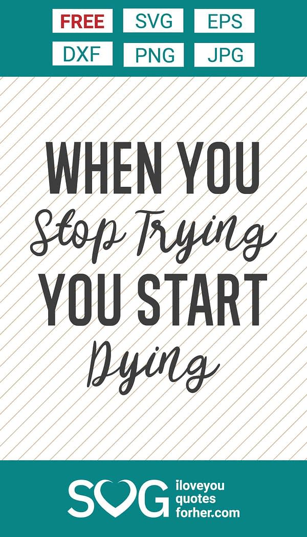 When You Stop Trying, You Start Dying SVG Cut Files
