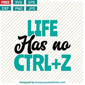 Life Has No CTRL + Z SVG Cut Files